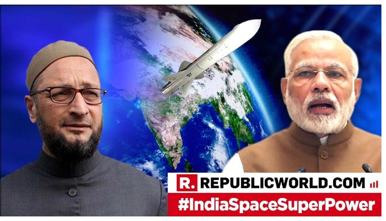 ASADUDDIN OWAISI JOINS OPPOSITION'S TIRADE AGAINST PM MODI AFTER HE ANNOUNCES INDIA'S FIRST-EVER A-SAT MISSILE